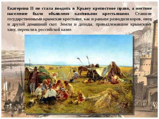 Екатерина II не стала вводить в Крыму крепостное право, а местное население было объявлено казёнными крестьянами . Ставшие государственными крымские крестьяне, как и раньше разводили коров, овец и другой домашний скот. Земли и доходы, принадлежавшие крымскому хану, перешли к российской казне.