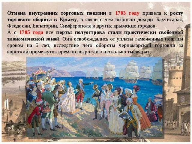 Отмена внутренних торговых пошлин в 1783 году привела к росту торгового оборота в Крыму , в связи с чем выросли доходы Бахчисарая, Феодосии, Евпатории, Симферополя и других крымских городов. А с 1785 года все порты полуострова стали практически свободной экономической зоной . Они освобождались от уплаты таможенных пошлин сроком на 5 лет, вследствие чего обороты черноморской торговли за короткий промежуток времени выросли в несколько тысяч раз.