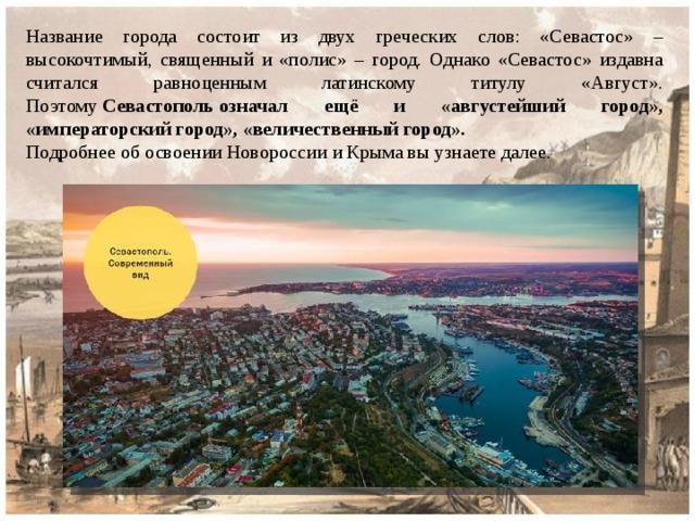 Название города состоит из двух греческих слов: «Севастос» – высокочтимый, священный и «полис» – город. Однако «Севастос» издавна считался равноценным латинскому титулу «Август». Поэтому Севастопольозначал ещё и «августейший город», «императорский город», «величественный город». Подробнее об освоении Новороссии и Крыма вы узнаете далее.