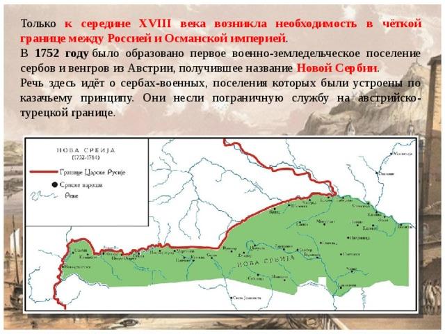 Только к середине XVIII века возникла необходимость в чёткой границе между Россией и Османской империей . В 1752 году было образовано первое военно-земледельческое поселение сербов и венгров из Австрии, получившее название Новой Сербии . Речь здесь идёт о сербах-военных, поселения которых были устроены по казачьему принципу. Они несли пограничную службу на австрийско-турецкой границе.
