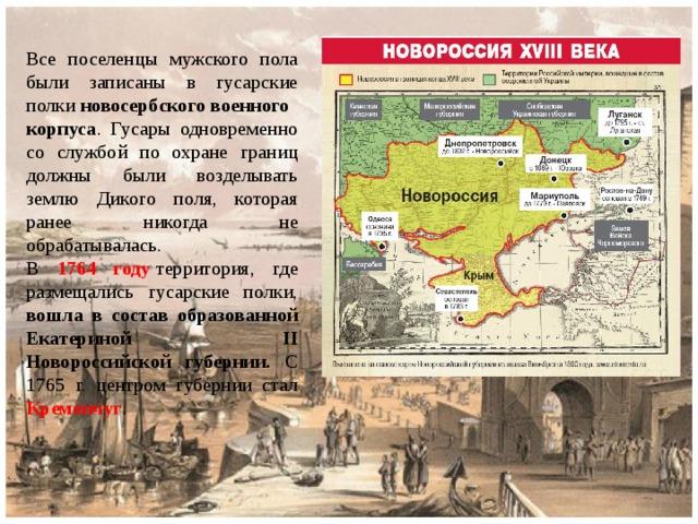 Все поселенцы мужского пола были записаны в гусарские полки новосербскоговоенного корпуса . Гусары одновременно со службой по охране границ должны были возделывать землю Дикого поля, которая ранее никогда не обрабатывалась. В  1764 году территория, где размещались гусарские полки, вошла в состав образованной Екатериной II Новороссийской губернии. С 1765 г. центром губернии стал Кременчуг .