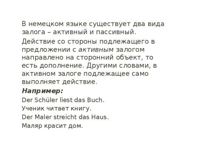 В немецком языке существует два вида залога – активный и пассивный. Действие со стороны подлежащего в предложении с активным залогом направлено на сторонний объект, то есть дополнение. Другими словами, в активном залоге подлежащее само выполняет действие. Например: Der Schüler liest das Buch. Ученик читает книгу. Der Maler streicht das Haus. Маляр красит дом.