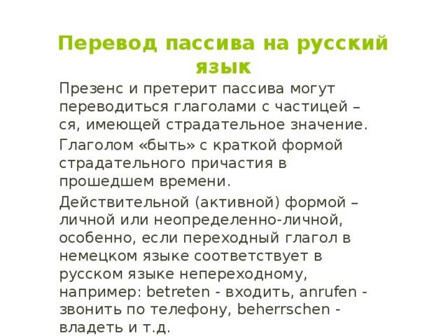 Перевод пассива на русский язык Презенс и претерит пассива могут переводиться глаголами с частицей –ся, имеющей страдательное значение. Глаголом «быть» с краткой формой страдательного причастия в прошедшем времени. Действительной (активной) формой – личной или неопределенно-личной, особенно, если переходный глагол в немецком языке соответствует в русском языке непереходному, например: betreten - входить, anrufen - звонить по телефону, beherrschen - владеть и т.д.