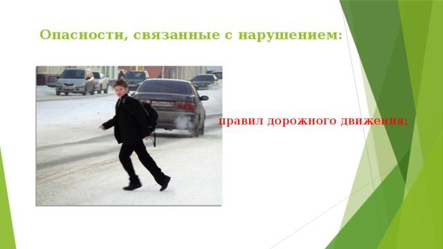 Опасности, связанные с нарушением:   правил дорожного движения;