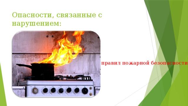 Опасности, связанные с нарушением:   правил пожарной безопасности;