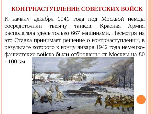 КОНТРНАСТУПЛЕНИЕ СОВЕТСКИХ ВОЙСК К началу декабря 1941 года под Москвой немцы сосредоточили тысячу танков. Красная Армия располагала здесь только 667 машинами. Несмотря на это Ставка принимает решение о контрнаступлении, в результате которого к концу января 1942 года немецко-фашистские войска были отброшены от Москвы на 80 - 100 км.