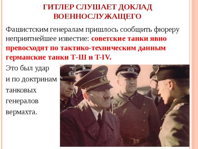 ГИТЛЕР СЛУШАЕТ ДОКЛАД ВОЕННОСЛУЖАЩЕГО Фашистским генералам пришлось сообщить фюреру неприятнейшее известие: советские танки явно превосходят по тактико-техническим данным германские танки Т-Ш и T-IV.  Это был удар и по доктринам танковых генералов вермахта.