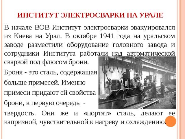 ИНСТИТУТ ЭЛЕКТРОСВАРКИ НА УРАЛЕ В начале ВОВ Институт электросварки эвакуировался из Киева на Урал. В октябре 1941 года на уральском заводе разместили оборудование головного завода и сотрудники Института работали над автоматической сваркой под флюсом брони.  Броня - это сталь, содержащая больше примесей. Именно примеси придают ей свойства брони, в первую очередь - твердость. Они же и «портят» сталь, делают ее капризной, чувствительной к нагреву и охлаждению.