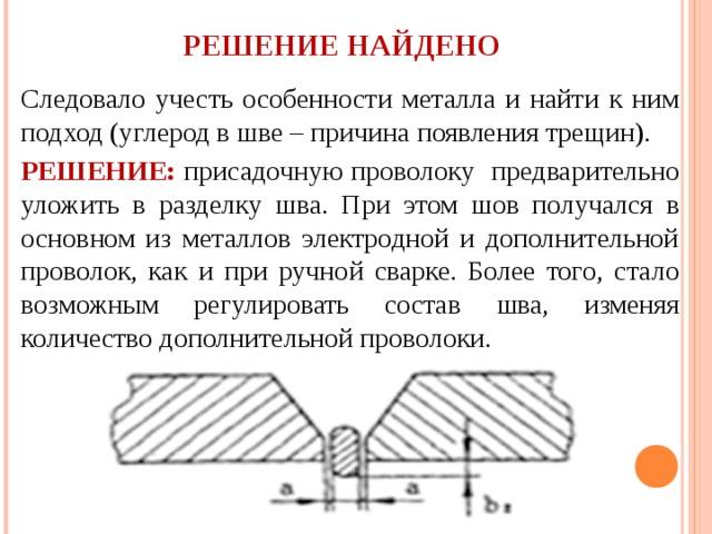 РЕШЕНИЕ НАЙДЕНО Следовало учесть особенности металла и найти к ним подход (углерод в шве – причина появления трещин). РЕШЕНИЕ: присадочную проволоку предварительно уложить в разделку шва. При этом шов получался в основном из металлов электродной и дополнительной проволок, как и при ручной сварке. Более того, стало возможным регулировать состав шва, изменяя количество дополнительной проволоки.