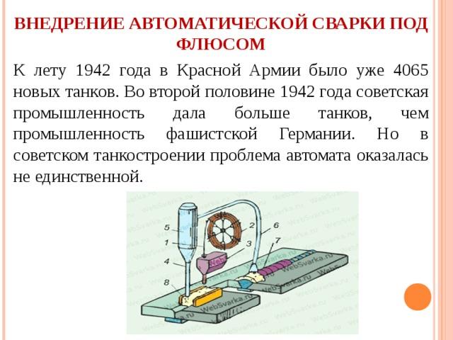 ВНЕДРЕНИЕ АВТОМАТИЧЕСКОЙ СВАРКИ ПОД ФЛЮСОМ К лету 1942 года в Красной Армии было уже 4065 новых танков. Во второй половине 1942 года советская промышленность дала больше танков, чем промышленность фашистской Германии. Но в советском танкостроении проблема автомата оказалась не единственной.