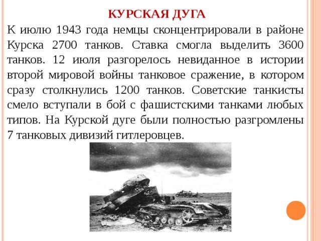 КУРСКАЯ ДУГА К июлю 1943 года немцы сконцентрировали в районе Курска 2700 танков. Ставка смогла выделить 3600 танков. 12 июля разгорелось невиданное в истории второй мировой войны танковое сражение, в котором сразу столкнулись 1200 танков. Советские танкисты смело вступали в бой с фашистскими танками любых типов. На Курской дуге были полностью разгромлены 7 танковых дивизий гитлеровцев .