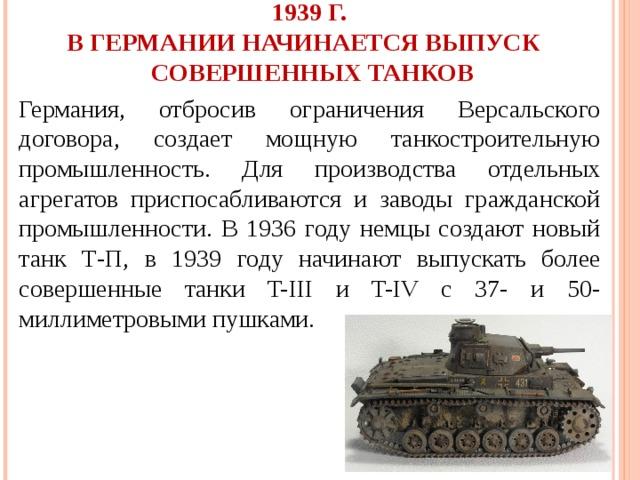 1939 Г.  В ГЕРМАНИИ НАЧИНАЕТСЯ ВЫПУСК СОВЕРШЕННЫХ ТАНКОВ Германия, отбросив ограничения Версальского договора, создает мощную танкостроительную промышленность. Для производства отдельных агрегатов приспосабливаются и заводы гражданской промышленности. В 1936 году немцы создают новый танк Т-П, в 1939 году начинают выпускать более совершенные танки T-III и T-IV с 37- и 50-миллиметровыми пушками.