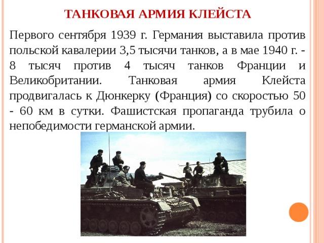 ТАНКОВАЯ АРМИЯ КЛЕЙСТА Первого сентября 1939 г. Германия выставила против польской кавалерии 3,5 тысячи танков, а в мае 1940 г. - 8 тысяч против 4 тысяч танков Франции и Великобритании. Танковая армия Клейста продвигалась к Дюнкерку (Франция) со скоростью 50 - 60 км в сутки. Фашистская пропаганда трубила о непобедимости германской армии.