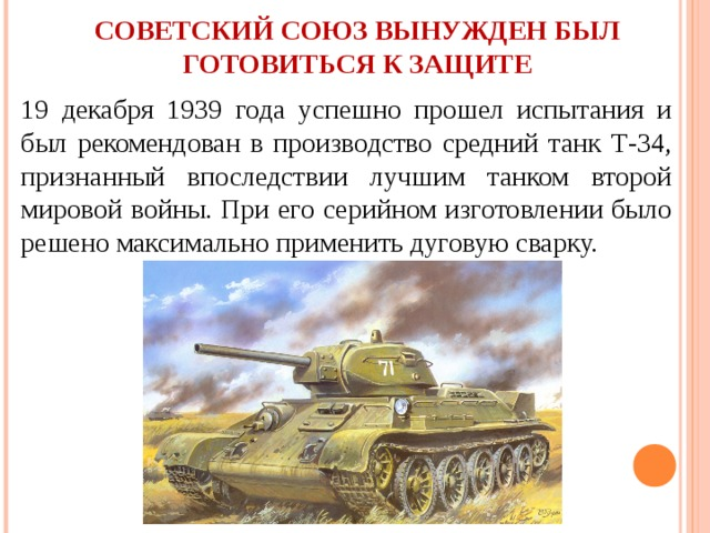 СОВЕТСКИЙ СОЮЗ ВЫНУЖДЕН БЫЛ ГОТОВИТЬСЯ К ЗАЩИТЕ 19 декабря 1939 года успешно прошел испытания и был рекомендован в производство средний танк Т-34, признанный впоследствии лучшим танком второй мировой войны. При его серийном изготовлении было решено максимально применить дуговую сварку.