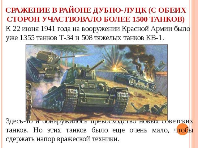 СРАЖЕНИЕ В РАЙОНЕ ДУБНО-ЛУЦК (С ОБЕИХ СТОРОН УЧАСТВОВАЛО БОЛЕЕ 1500 ТАНКОВ) К 22 июня 1941 года на вооружении Красной Армии было уже 1355 танков Т-34 и 508 тяжелых танков КВ-1.  Здесь-то и обнаружилось превосходство новых советских танков. Но этих танков было еще очень мало, чтобы сдержать напор вражеской техники.