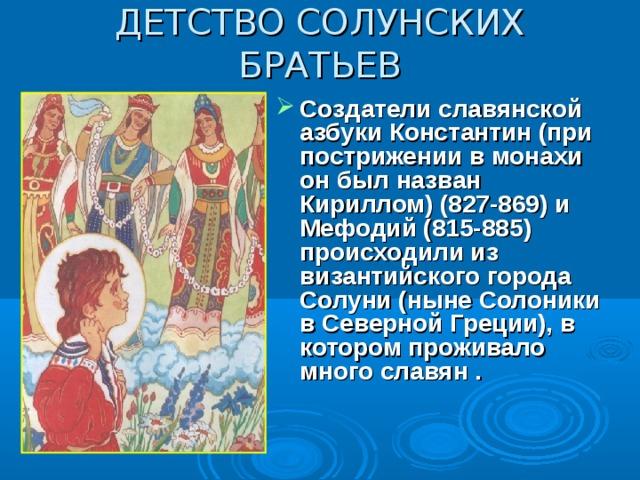 ДЕТСТВО СОЛУНСКИХ БРАТЬЕВ Создатели славянской азбуки Константин (при пострижении в монахи он был назван Кириллом) (827-869) и Мефодий (815-885) происходили из византийского города Солуни (ныне Солоники в Северной Греции), в котором проживало много славян .