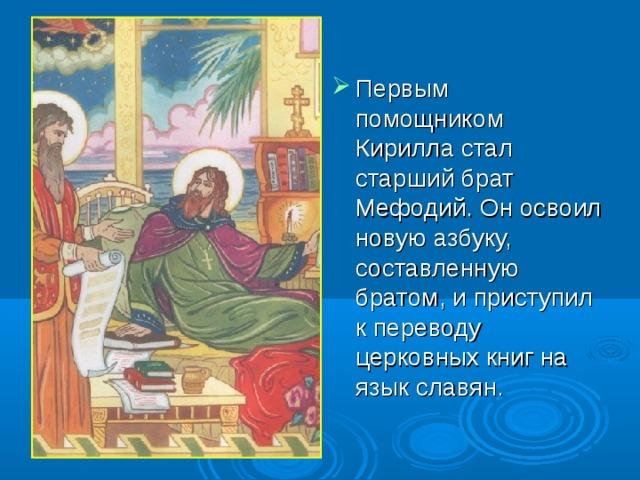 Первым помощником Кирилла стал старший брат Мефодий. Он освоил новую азбуку, составленную братом, и приступил к переводу церковных книг на язык славян. 6