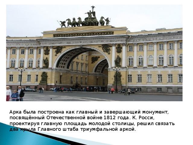 Арка была построена как главный и завершающий монумент, посвящённыйОтечественной войне 1812 года. К. Росси, проектируя главную площадь молодой столицы, решил связать два крыла Главного штаба триумфальной аркой.
