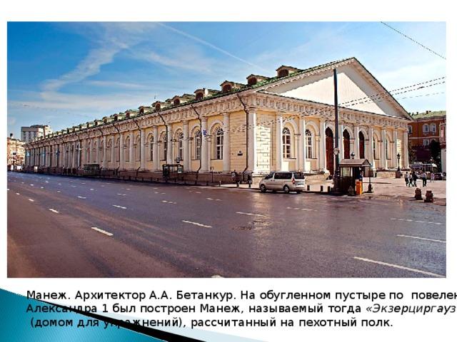 Манеж. Архитектор А.А. Бетанкур. На обугленном пустыре по повелению Александра 1был построен Манеж, называемый тогда «Экзерциргаузом»  (домом для упражнений), рассчитанный на пехотный полк.