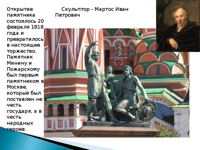 Скульптор - Мартос Иван Петрович Открытие памятника состоялось 20 февраля 1818 года и превратилось в настоящее торжество. Памятник Минину и Пожарскому был первым памятником в Москве, который был поставлен не в честь государя, а в честь народных героев.