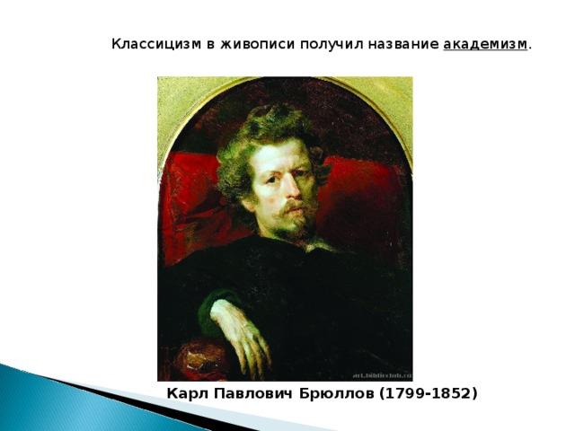 Классицизм в живописи получил название академизм .  Карл Павлович Брюллов (1799-1852)