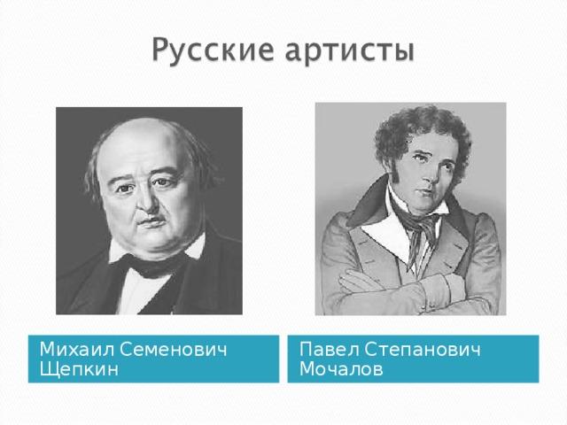 Михаил Семенович Щепкин Павел Степанович Мочалов