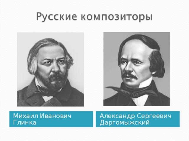 Михаил Иванович Глинка Александр Сергеевич Даргомыжский