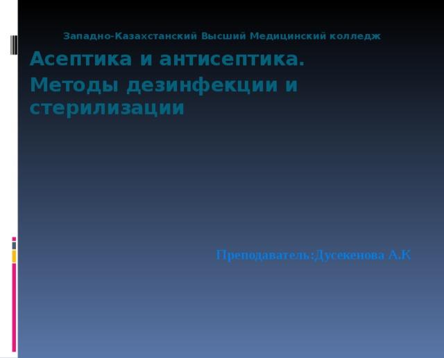 Западно-Казахстанский Высший Медицинский колледж Асептика и антисептика. Методы дезинфекции и стерилизации    Преподаватель:Дусекенова А.К