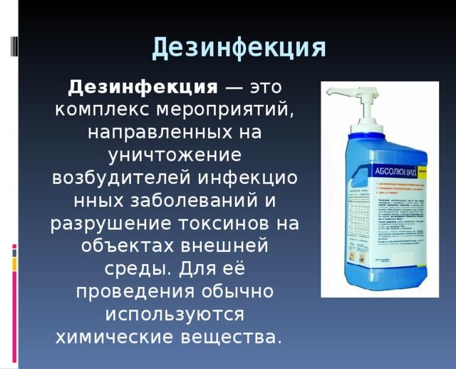 Дезинфекция  Дезинфекция — это комплекс мероприятий, направленных на уничтожение возбудителейинфекционных заболеванийи разрушение токсиновна объектах внешней среды. Для её проведения обычно используются химические вещества.