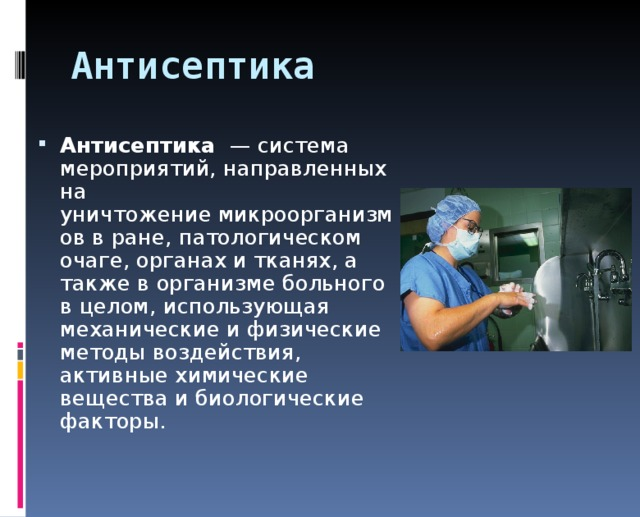 Антисептика Антисептика — система мероприятий, направленных на уничтожениемикроорганизмоввране, патологическом очаге,органахи тканях, а также ворганизмебольного в целом, использующая механические и физические методы воздействия, активные химические вещества и биологические факторы.