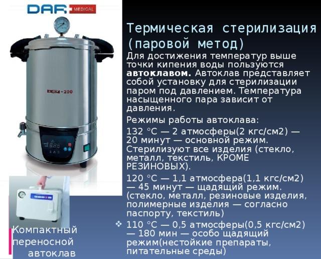 Термическая стерилизация  (паровой метод) Для достижения температур выше точки кипения воды пользуются автоклавом. Автоклав представляет собой установку для стерилизации паром под давлением. Температура насыщенного пара зависит от давления. Режимы работы автоклава: 132 °C — 2 атмосферы(2 кгс/см2) — 20 минут — основной режим. Стерилизуют все изделия (стекло, металл, текстиль, КРОМЕ РЕЗИНОВЫХ). 120 °C — 1,1 атмосфера(1,1 кгс/см2) — 45 минут — щадящий режим. (стекло, металл, резиновые изделия, полимерные изделия — согласно паспорту, текстиль) 110 °C — 0,5 атмосферы(0,5 кгс/см2) — 180 мин — особо щадящий режим(нестойкие препараты, питательные среды) Компактный переносной автоклав