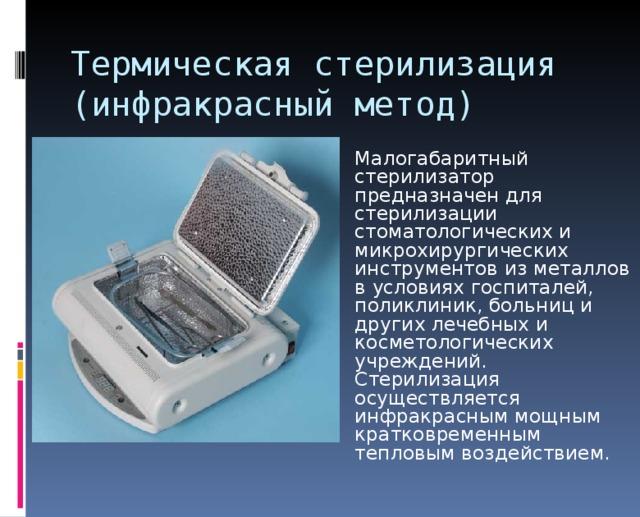 Термическая стерилизация  (инфракрасный метод) Малогабаритный стерилизатор предназначен для стерилизации стоматологических и микрохирургических инструментов из металлов в условиях госпиталей, поликлиник, больниц и других лечебных и косметологических учреждений. Стерилизация осуществляется инфракрасным мощным кратковременным тепловым воздействием.