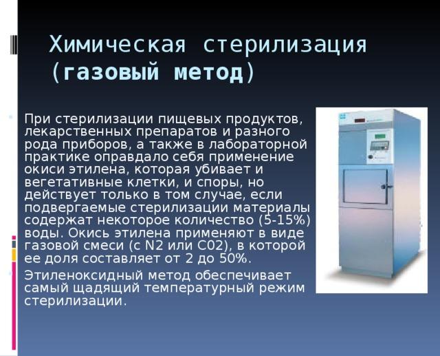 Химическая стерилизация  ( газовый метод ) При стерилизации пищевых продуктов, лекарственных препаратов и разного рода приборов, а также в лабораторной практике оправдало себя применение окиси этилена, которая убивает и вегетативные клетки, и споры, но действует только в том случае, если подвергаемые стерилизации материалы содержат некоторое количество (5-15%) воды. Окись этилена применяют в виде газовой смеси (с N2 или С02), в которой ее доля составляет от 2 до 50%. Этиленоксидный метод обеспечивает самый щадящий температурный режим стерилизации.