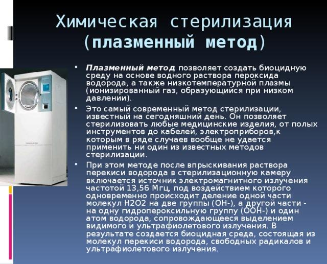 Химическая стерилизация  ( плазменный метод ) Плазменный метод  позволяет создать биоцидную среду на основе водного раствора пероксида водорода, а также низкотемпературной плазмы (ионизированный газ, образующийся при низком давлении). Это самый современный метод стерилизации, известный на сегодняшний день. Он позволяет стерилизовать любые медицинские изделия, от полых инструментов до кабелей, электроприборов,к которым в ряде случаев вообще не удается применить ни один из известных методов стерилизации. При этом методе после впрыскивания раствора перекиси водорода в стерилизационную камеру включается источник электромагнитного излучения частотой 13,56 Мгц, под воздействием которого одновременно происходит деление одной части молекул Н2О2 на две группы (ОН-), а другой части - на одну гидропероксильную группу (ООН-) и один атом водорода, сопровождающееся выделением видимого и ультрафиолетового излучения. В результате создается биоцидная среда, состоящая из молекул перекиси водорода, свободных радикалов и ультрафиолетового излучения.