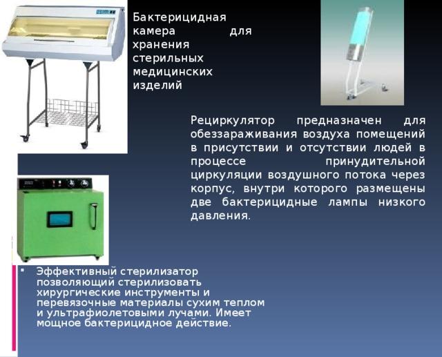 Бактерицидная камера для хранения стерильных медицинских изделий Рециркулятор предназначен для обеззараживания воздуха помещений в присутствии и отсутствии людей в процессе принудительной циркуляции воздушного потока через корпус, внутри которого размещены две бактерицидные лампы низкого давления. Эффективный стерилизатор позволяющий стерилизовать хирургические инструменты и перевязочные материалы сухим теплом и ультрафиолетовыми лучами. Имеет мощное бактерицидное действие.