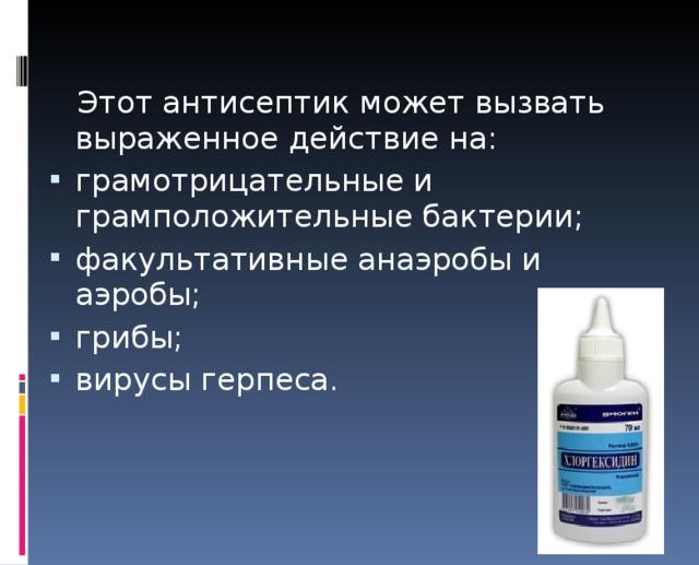 Этот антисептик может вызвать выраженное действие на: грамотрицательные и грамположительные бактерии; факультативные анаэробы и аэробы; грибы; вирусы герпеса.