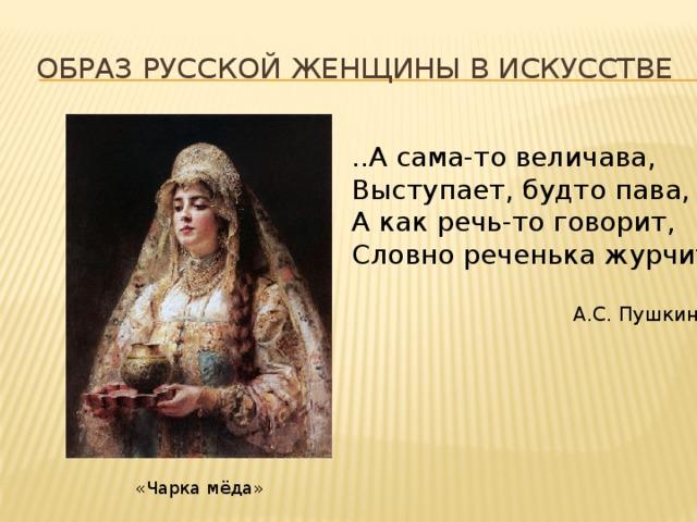 Образ русской женщины в искусстве ..А сама-то величава, Выступает, будто пава, А как речь-то говорит, Словно реченька журчит..  А.С. Пушкин «Чарка мёда»