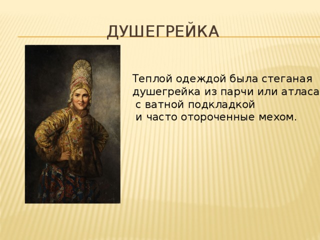 душегрейка Теплой одеждой была стеганая душегрейка из парчи или атласа  с ватной подкладкой  и часто отороченные мехом.