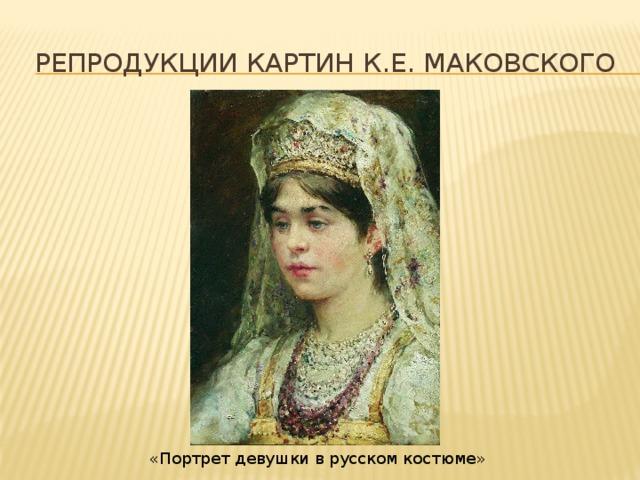 Репродукции картин К.Е. Маковского «Портрет девушки в русском костюме»