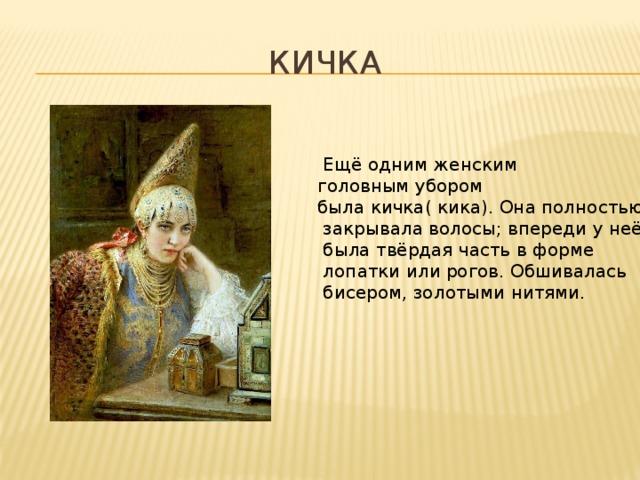 Кичка  Ещё одним женским головным убором была кичка( кика). Она полностью  закрывала волосы; впереди у неё  была твёрдая часть в форме  лопатки или рогов. Обшивалась  бисером, золотыми нитями.