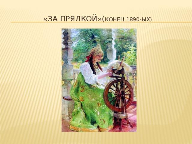 «За прялкой»( конец 1890-ых)