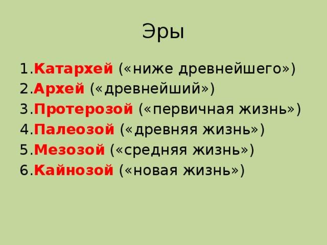 Эры 1. Катархей  («ниже древнейшего») 2. Архей  («древнейший») 3. Протерозой («первичная жизнь») 4. Палеозой («древняя жизнь») 5. Мезозой («средняя жизнь») 6. Кайнозой («новая жизнь»)