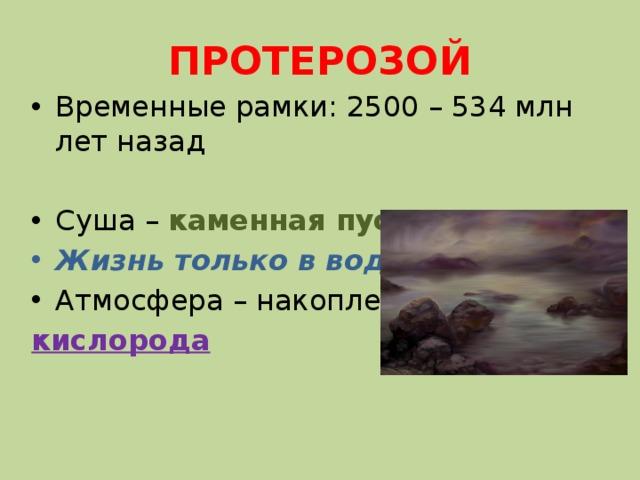 ПРОТЕРОЗОЙ Временные рамки: 2500 – 534 млн лет назад Суша – каменная пустыня Жизнь только в воде Атмосфера – накопление кислорода
