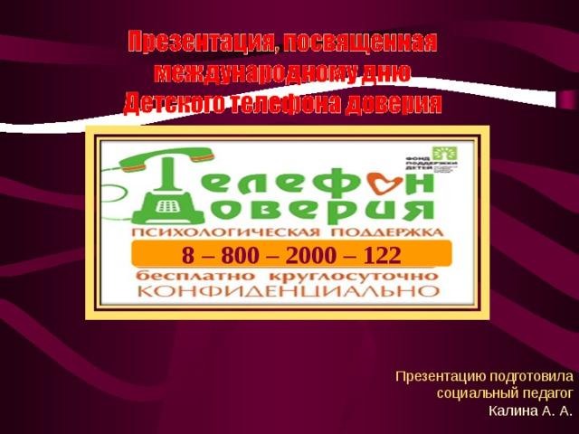 8 – 800 – 2000 – 122 Презентацию подготовила социальный педагог КалинаА. А.