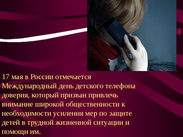 17 мая в России отмечается Международный день детского телефона доверия, который призван привлечь внимание широкой общественности к необходимости усиления мер по защите детей в трудной жизненной ситуации и помощи им.