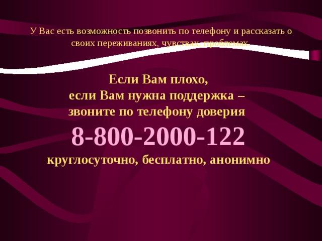У Вас есть возможность позвонить по телефону и рассказать о своих переживаниях, чувствах, проблемах. Если Вам плохо, если Вам нужна поддержка – звоните  по телефону доверия  8-800-2000-122  круглосуточно, бесплатно, анонимно