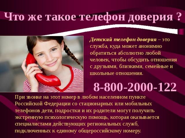 Что же такое телефон доверия ? Детский телефон доверия – это служба, куда может анонимно обратиться абсолютно любой человек, чтобы обсудить отношения с друзьями, близкими, семейные и школьные отношения. 8-800-2000-122 При звонке на этот номер в любом населенном пункте Российской Федерации со стационарных или мобильных телефонов дети, подростки и их родители могут получить экстренную психологическую помощь, которая оказывается специалистами действующих региональных служб, подключенных к единому общероссийскому номеру.
