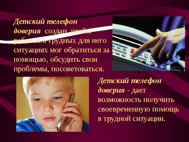 Детский телефон доверия созданчтобы ребенок в трудных для него ситуациях мог обратиться за помощью, обсудить свои проблемы, посоветоваться. Детский телефон доверия - дает возможность получить своевременную помощь в трудной ситуации.
