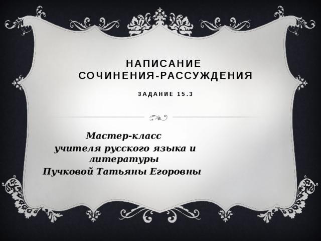 Написание  сочинения-рассуждения    Задание 15.3   Мастер-класс  учителя русского языка и литературы Пучковой Татьяны Егоровны
