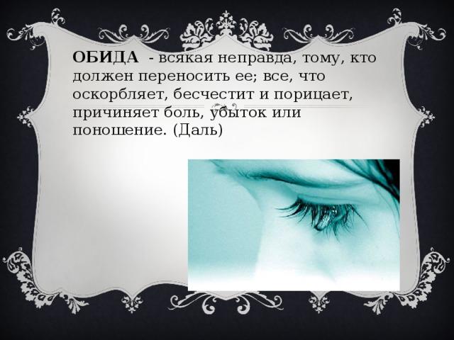 ОБИДА - всякая неправда, тому, кто должен переносить ее; все, что оскорбляет, бесчестит и порицает, причиняет боль, убыток или поношение. (Даль)